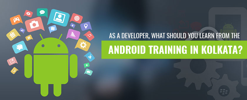As A Developer, What Should You Learn From the Android Training in Kolkata?