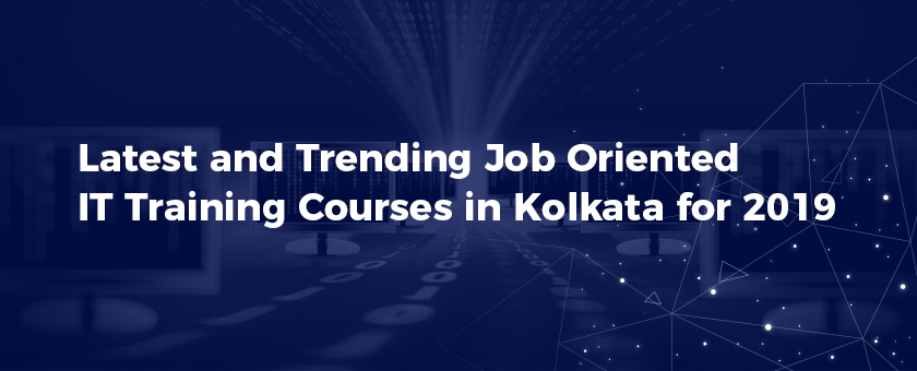 Latest and Trending Job Oriented IT Training Courses in Kolkata for 2019