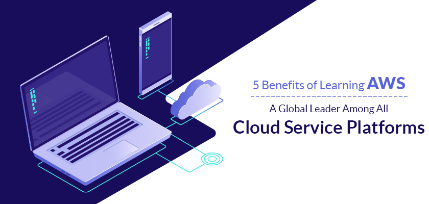 5 Benefits Of Learning AWS- A Global Leader Among All Cloud Service Platforms