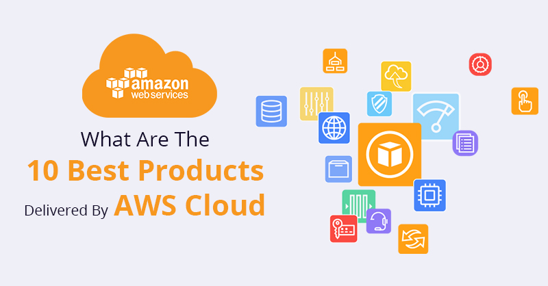 What Are the 10 Best Products Delivered By AWS Cloud