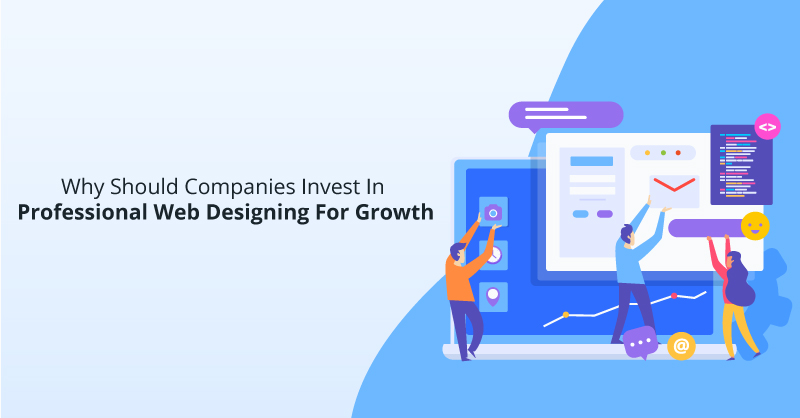 Why Should Companies Invest In Professional Web Designing For Growth