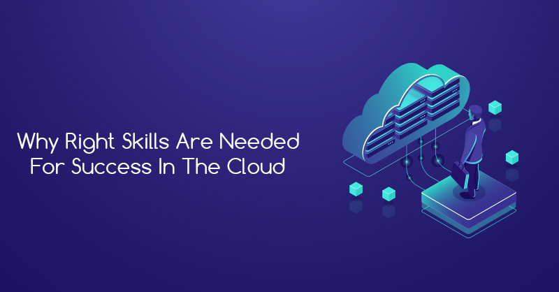 Why Right Skills Are Needed For Success in the Cloud