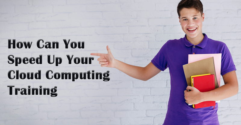 How Can You Speed Up Your Cloud Computing Training