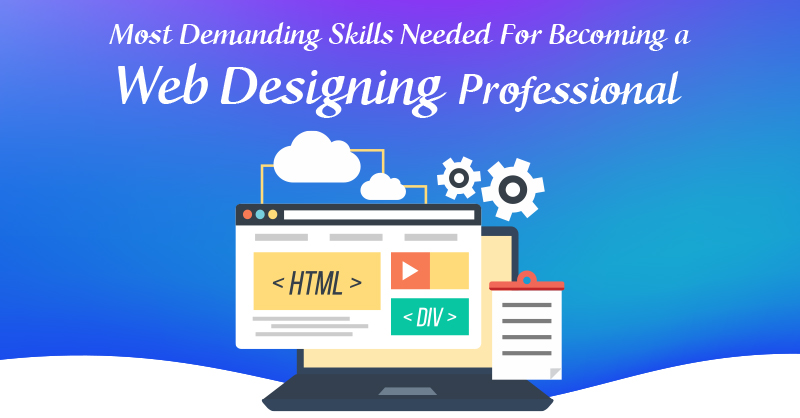 Most Demanding Skills Needed For Becoming a Web Designing Professional