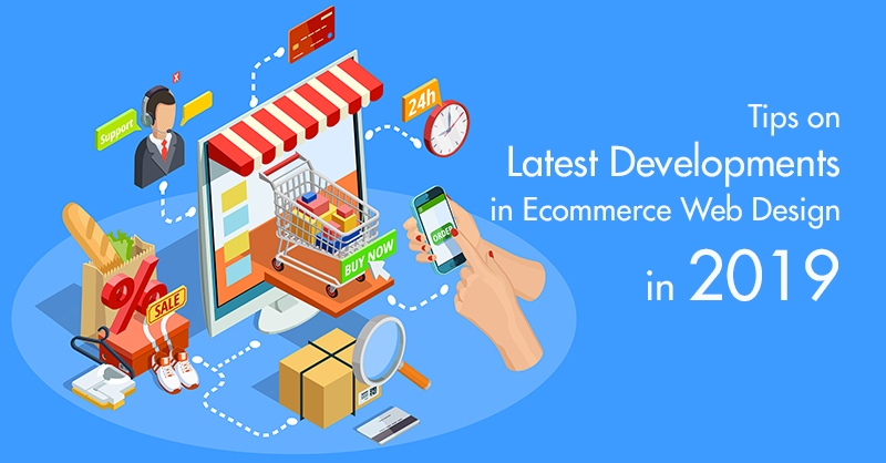 Tips on Latest Developments in Ecommerce Web Design in 2019