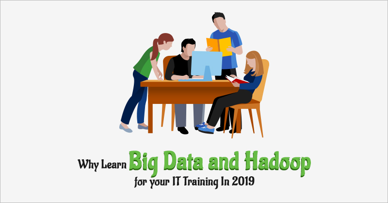Why Learn Big Data And Hadoop For Your IT Training In 2019