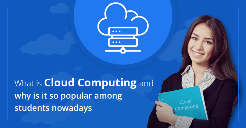 What Is Cloud Computing And Why Is It So Popular Among Students Nowadays