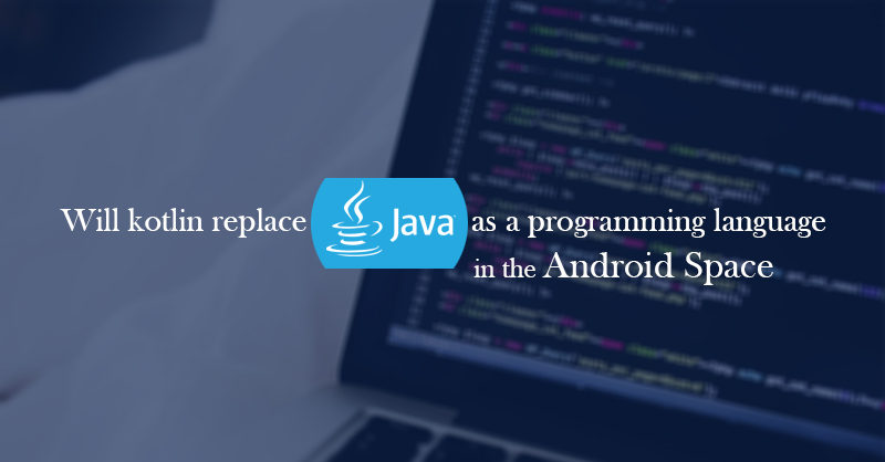 Will Kotlin Replace Java As A Programming Language In The Android Space